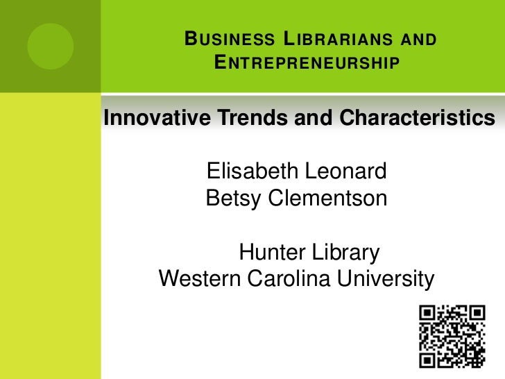 Business Librarians and Entrepreneurship<br /> Innovative Trends and Characteristics <br />Elisabeth Leonard<br />Betsy C...