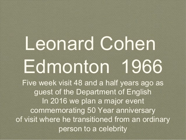 Leonard Cohen Edmonton 1966 Five week visit 48 and a half years ago as guest of the Department of English In 2016 we plan ...