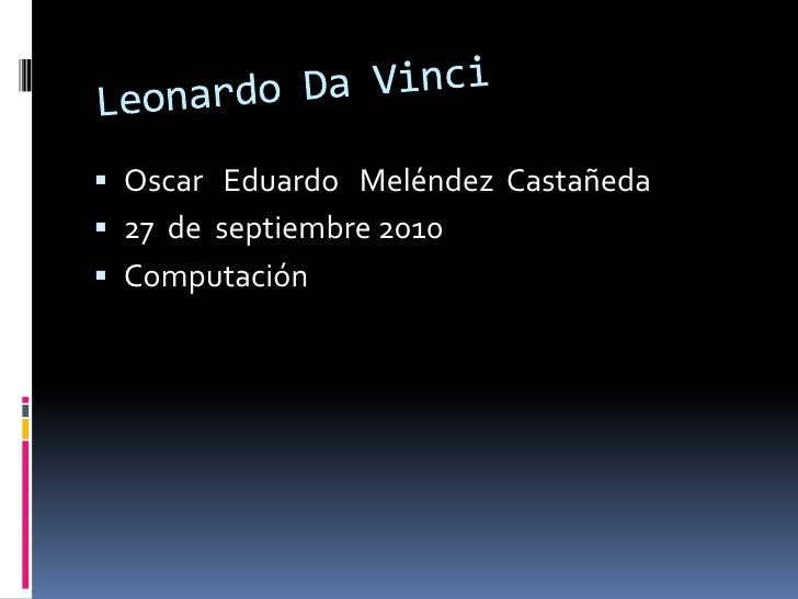Leonardo Da Vinci<br />Oscar   Eduardo   Meléndez  Castañeda<br />27  de  septiembre 2010<br />Computación   <br />