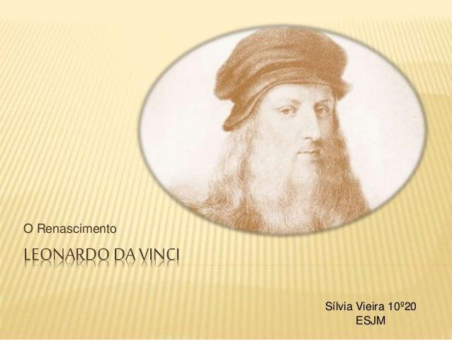 LEONARDO DA VINCI O Renascimento Sílvia Vieira 10º20 ESJM