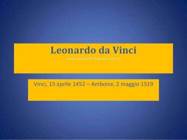 Leonardo da Vinci sintesi del prof. Antonio Curreli  Vinci, 15 aprile 1452 – Amboise, 2 maggio 1519
