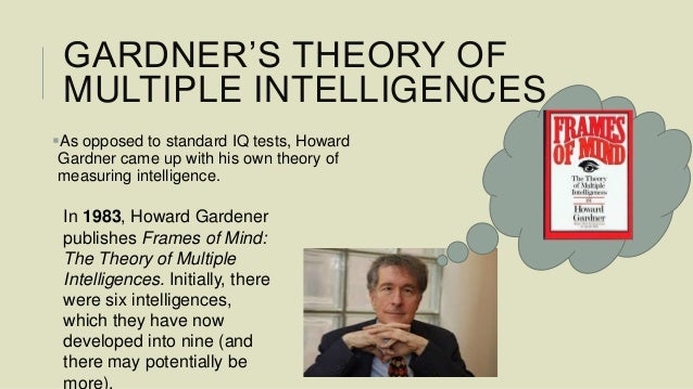 howard gardners theory of multiple intelligences Howard gardner's theory of multiple intelligences many of us are familiar with three general categories in which people learn: visual learners, auditory learners, and kinesthetic learners.