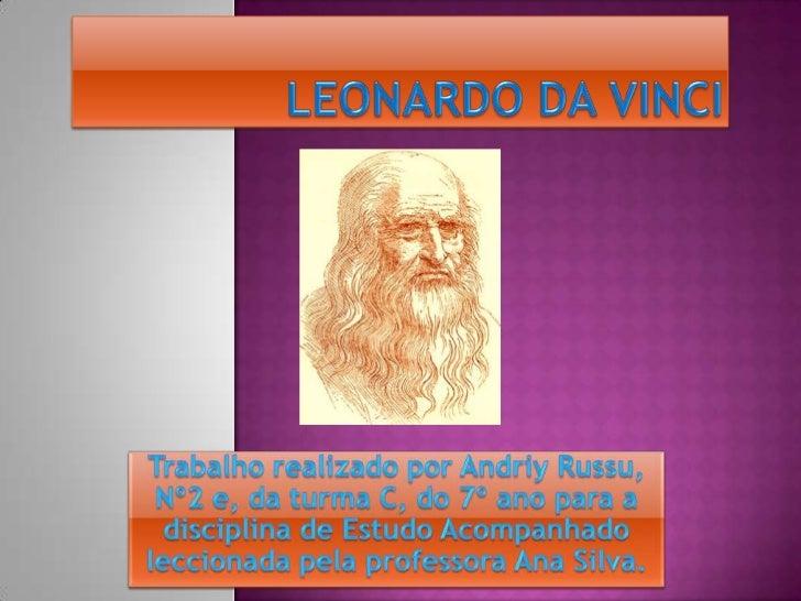 Leonardo da Vinci<br />Trabalho realizado por Andriy Russu, Nº2 e, da turma C, do 7º ano para a disciplina de Estudo Acomp...