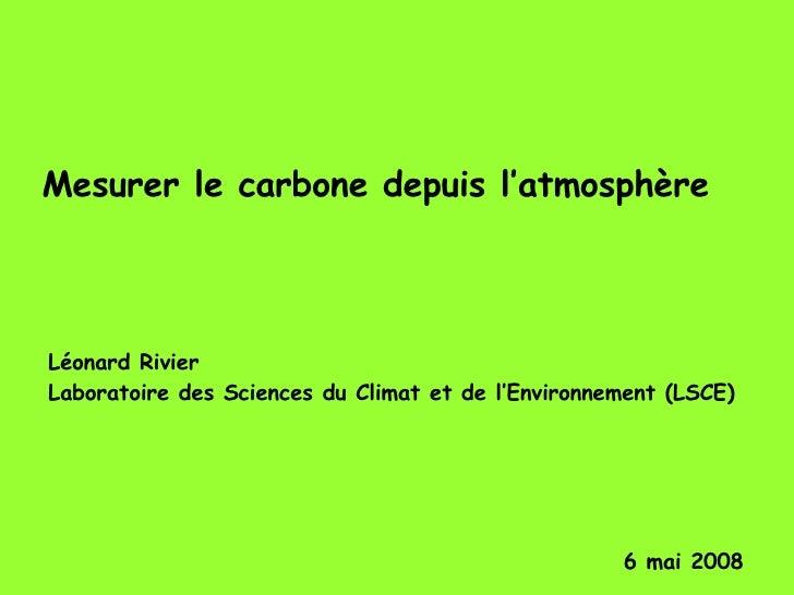 Mesurer le carbone depuis l'atmosphère Léonard Rivier  Laboratoire des Sciences du Climat et de l'Environnement (LSCE) 6 m...