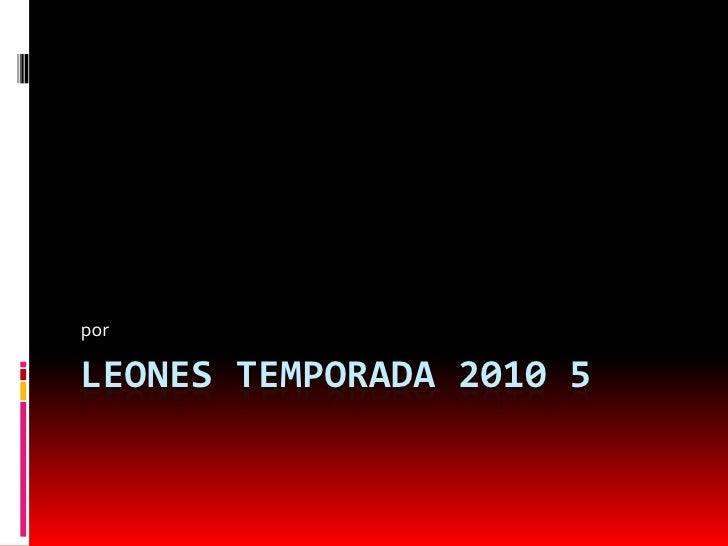 LEONES TEMPORADA 2010 5<br />por  <br />