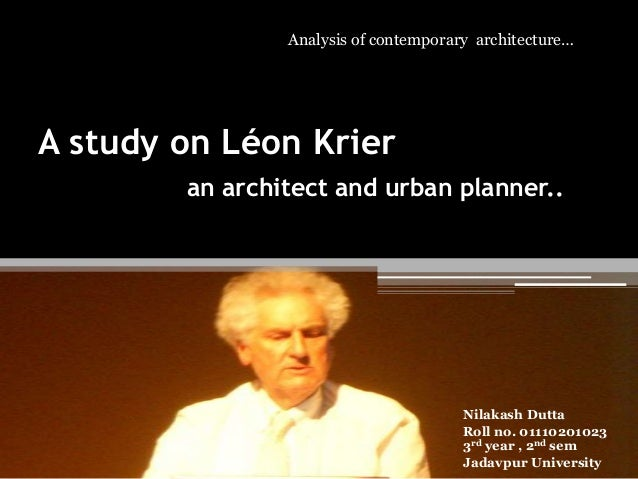 Analysis of contemporary architecture…  A study on Léon Krier an architect and urban planner..  Nilakash Dutta Roll no. 01...
