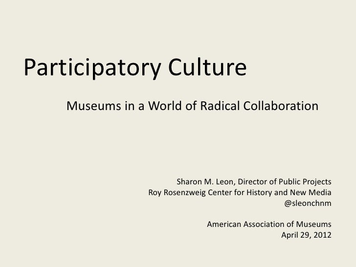 Participatory Culture    Museums in a World of Radical Collaboration                        Sharon M. Leon, Director of Pu...