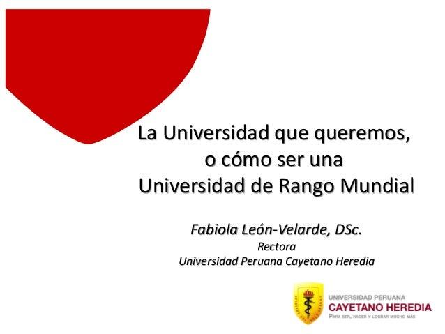 La Universidad que queremos, o cómo ser una Universidad de Rango Mundial Fabiola León-Velarde, DSc. Rectora Universidad Pe...