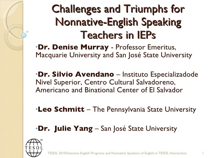 Challenges and Triumphs for Nonnative-English Speaking Teachers in IEPs <ul><li>Dr. Denise Murray  - Professor Emeritus, M...