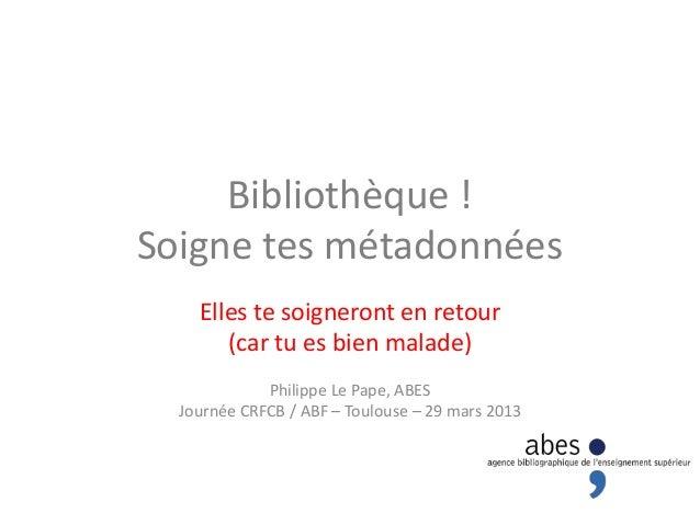 Bibliothèque !Soigne tes métadonnées    Elles te soigneront en retour       (car tu es bien malade)             Philippe L...