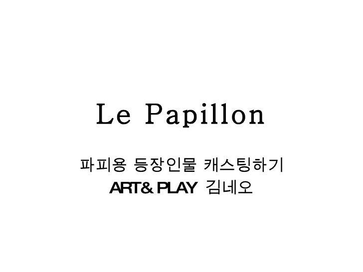 Le Papillon 파피용 등장인물 캐스팅하기 ART& PLAY  김네오