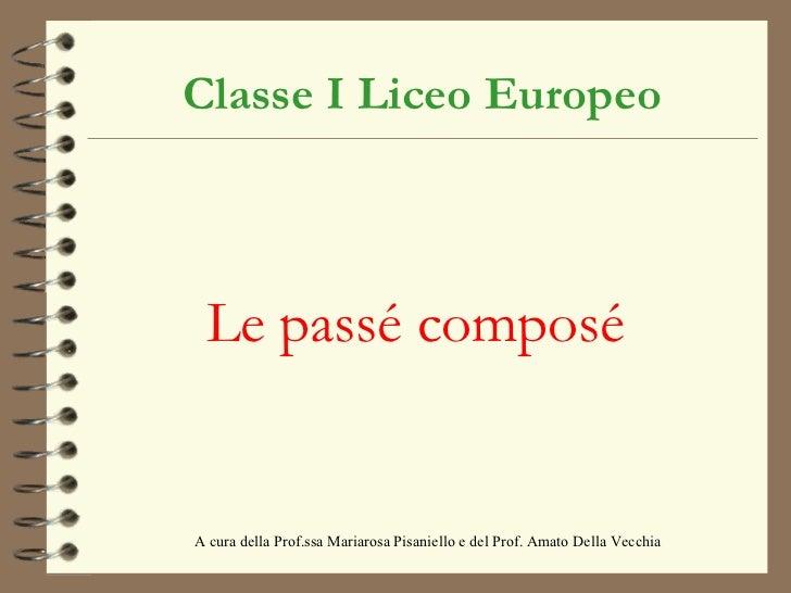 Classe I Liceo Europeo Le passé composé A cura della Prof.ssa Mariarosa Pisaniello e del Prof. Amato Della Vecchia