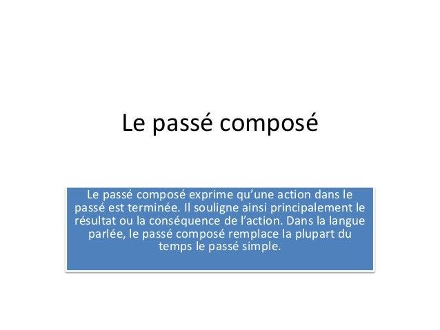 Le passé composé  Le passé composé exprime qu'une action dans le  passé est terminée. Il souligne ainsi principalement le ...