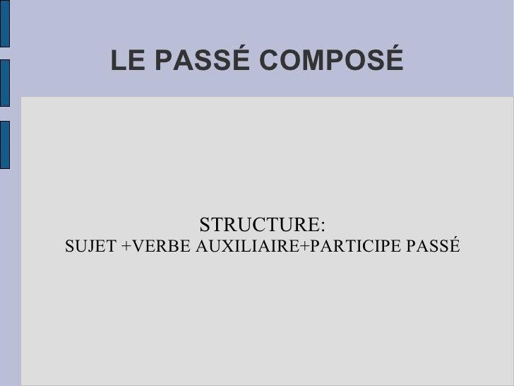 LE PASSÉ COMPOSÉ <ul><ul><li>STRUCTURE: </li></ul></ul><ul><ul><li>SUJET +VERBE AUXILIAIRE+PARTICIPE PASSÉ </li></ul></ul>