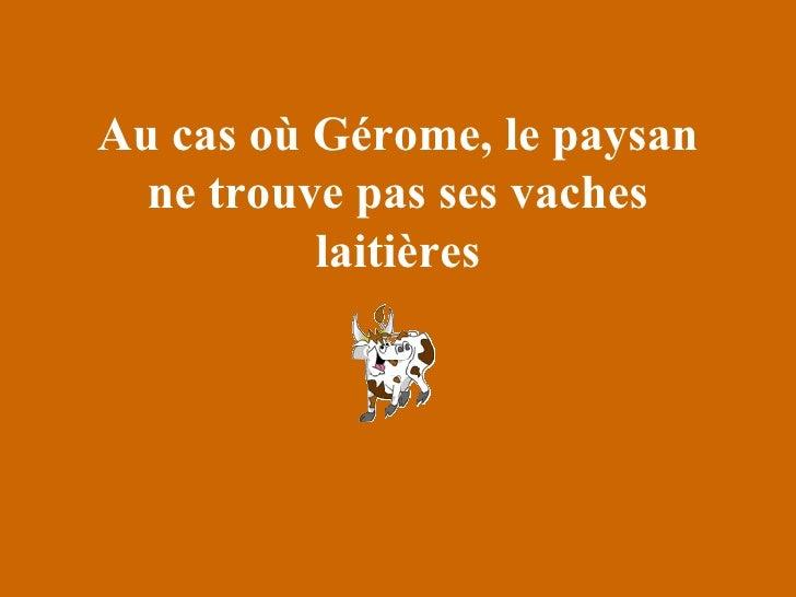 Au cas où Gérome, le paysan ne trouve pas ses vaches laitières