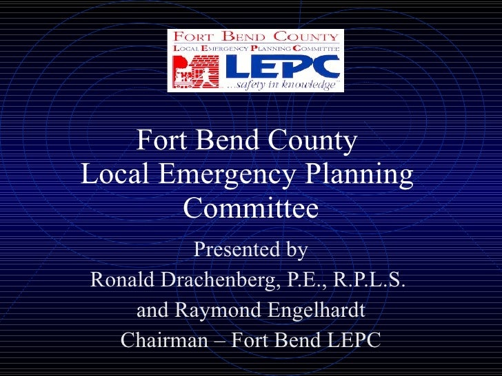 Fort Bend County  Local Emergency Planning  Committee Presented by Ronald Drachenberg, P.E., R.P.L.S.  and Raymond Engelha...