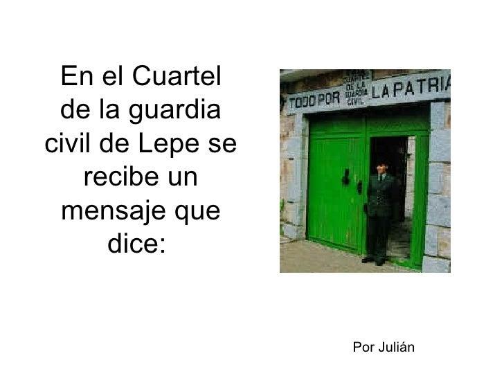 En el Cuartel de la guardia civil de Lepe se recibe un mensaje que dice:  Por Julián