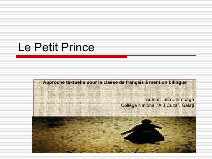 Le Petit Prince Approche textuelle pour la classe de fran ç ais  à  mention bilingue Auteur: Iulia Chirnoag ă Coll è ge Na...