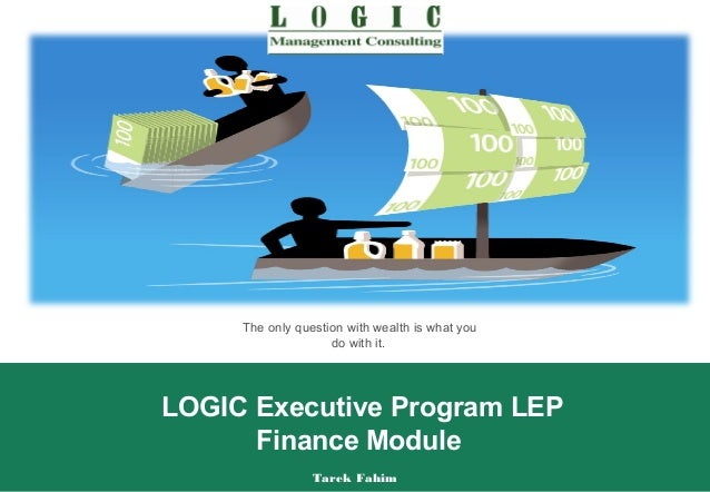 The only question with wealth is what you                    do with it.LOGIC Executive Program LEP      Finance Module   ...