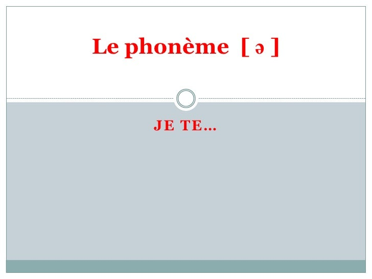 Le phonème [ ə ]     JE TE…