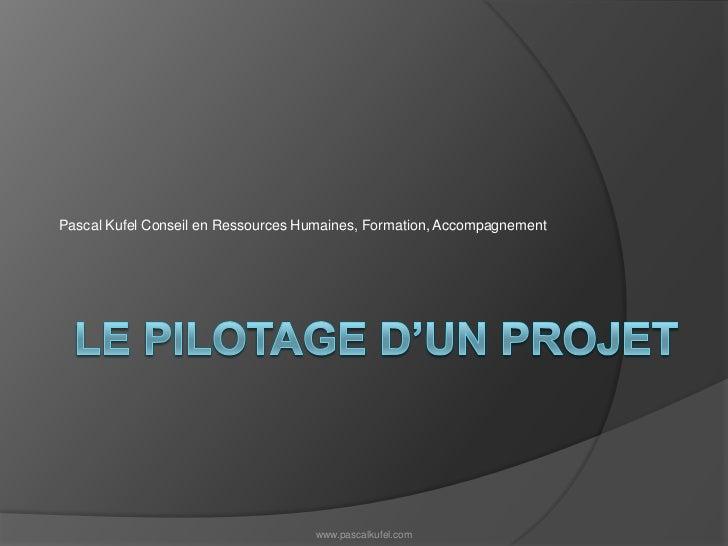 Le pilotage d'un projet<br />Pascal Kufel Conseil en Ressources Humaines, Formation, Accompagnement<br />www.pascalkufel.c...