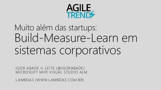 Muito além das startups: Build-Measure-Learn em sistemas corporativos IGOR ABADE V. LEITE (@IGORABADE) MICROSOFT MVP, VISU...