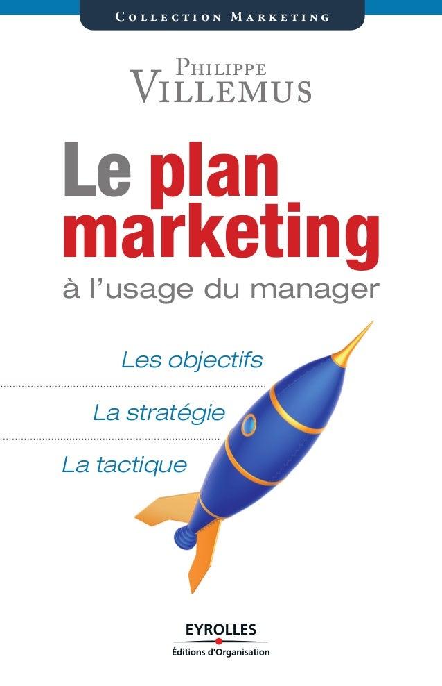 Les objectifs La stratégie La tactique C o l l e c t i o n M a r k e t i n g marketing planLe à l'usage du manager Philipp...