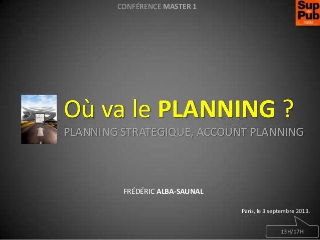 CONFÉRENCE MASTER 1  Où va le PLANNING ? PLANNING STRATEGIQUE, ACCOUNT PLANNING  FRÉDÉRIC ALBA-SAUNAL Paris, le 3 septembr...