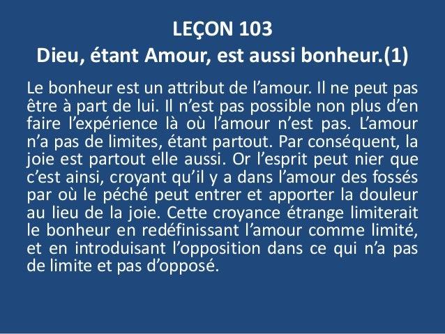 LEÇON 103 Dieu, étant Amour, est aussi bonheur.(1) Le bonheur est un attribut de l'amour. Il ne peut pas être à part de lu...