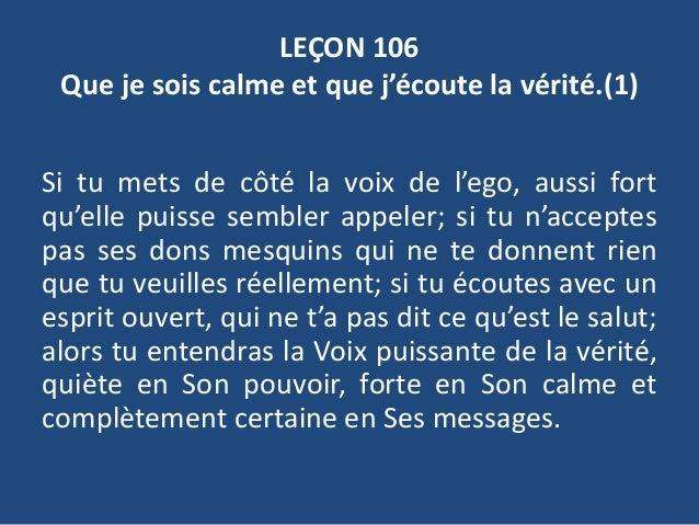 LEÇON 106 Que je sois calme et que j'écoute la vérité.(1) Si tu mets de côté la voix de l'ego, aussi fort qu'elle puisse s...