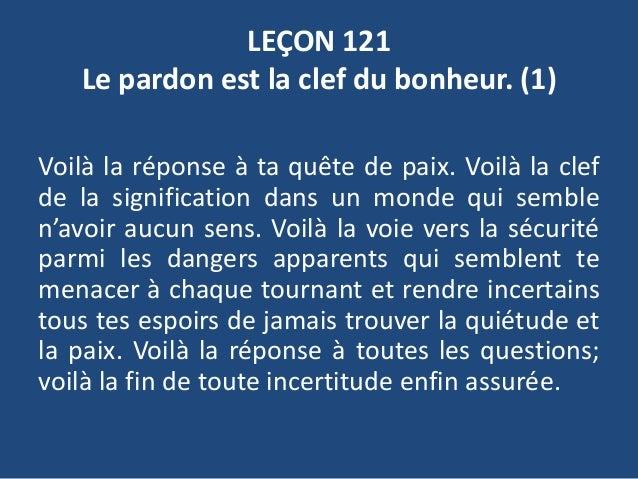LEÇON 121 Le pardon est la clef du bonheur. (1) Voilà la réponse à ta quête de paix. Voilà la clef de la signification dan...