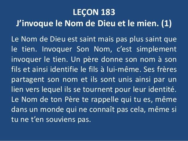 LEÇON 183 J'invoque le Nom de Dieu et le mien. (1) Le Nom de Dieu est saint mais pas plus saint que le tien. Invoquer Son ...