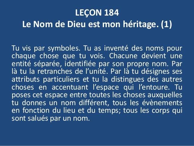 LEÇON 184 Le Nom de Dieu est mon héritage. (1) Tu vis par symboles. Tu as inventé des noms pour chaque chose que tu vois. ...