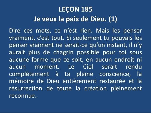 LEÇON 185 Je veux la paix de Dieu. (1) Dire ces mots, ce n'est rien. Mais les penser vraiment, c'est tout. Si seulement tu...