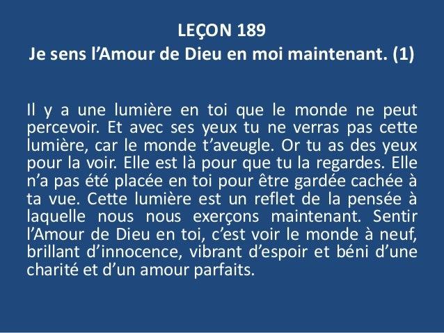 LEÇON 189 Je sens l'Amour de Dieu en moi maintenant. (1) Il y a une lumière en toi que le monde ne peut percevoir. Et avec...