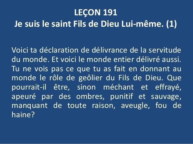 LEÇON 191 Je suis le saint Fils de Dieu Lui-même. (1) Voici ta déclaration de délivrance de la servitude du monde. Et voic...
