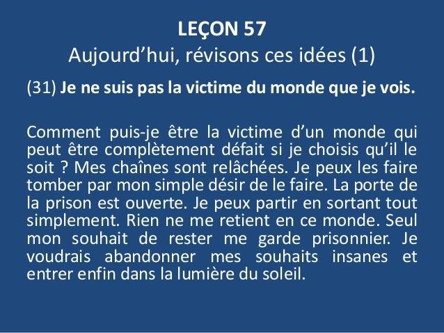 LEÇON 57 Aujourd'hui, révisons ces idées (1) (31) Je ne suis pas la victime du monde que je vois. Comment puis-je être la ...
