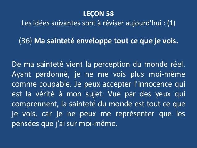 LEÇON 58 Les idées suivantes sont à réviser aujourd'hui : (1) (36) Ma sainteté enveloppe tout ce que je vois. De ma sainte...