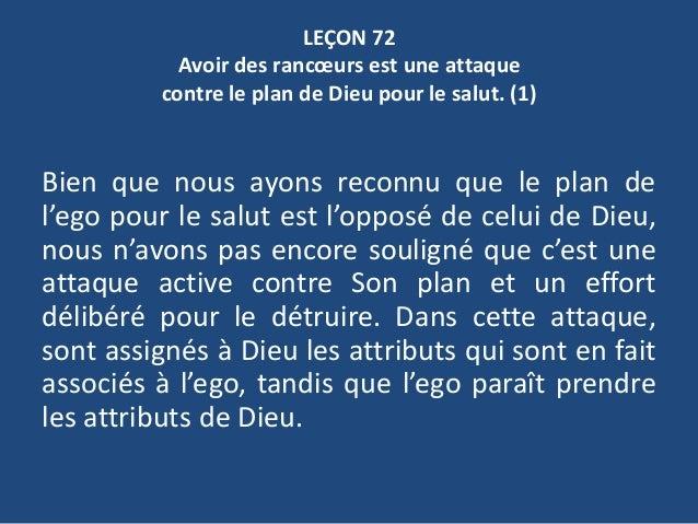 LEÇON 72 Avoir des rancœurs est une attaque contre le plan de Dieu pour le salut. (1) Bien que nous ayons reconnu que le p...