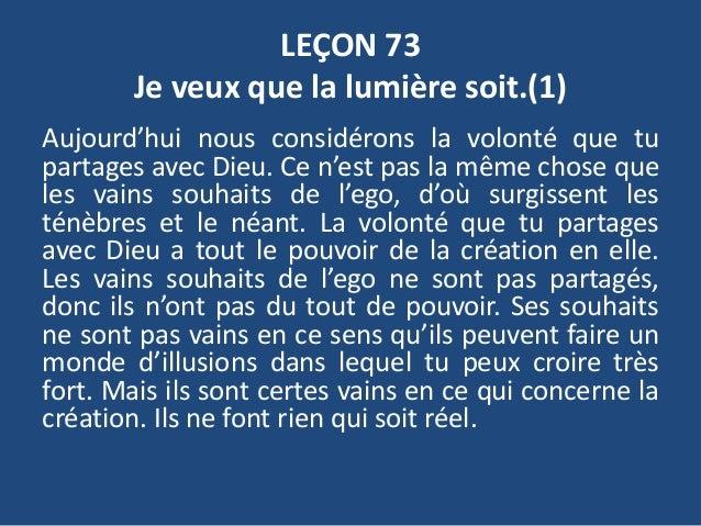 LEÇON 73 Je veux que la lumière soit.(1) Aujourd'hui nous considérons la volonté que tu partages avec Dieu. Ce n'est pas l...
