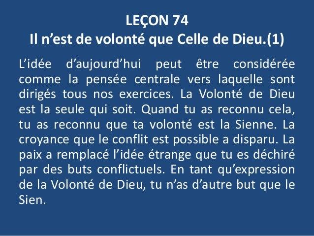 LEÇON 74 Il n'est de volonté que Celle de Dieu.(1) L'idée d'aujourd'hui peut être considérée comme la pensée centrale vers...