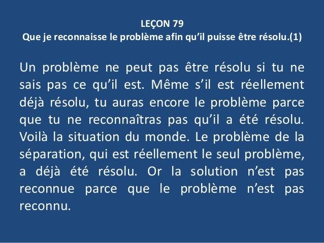 LEÇON 79 Que je reconnaisse le problème afin qu'il puisse être résolu.(1) Un problème ne peut pas être résolu si tu ne sai...