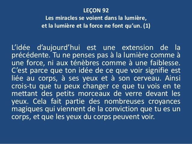 LEÇON 92 Les miracles se voient dans la lumière, et la lumière et la force ne font qu'un. (1) L'idée d'aujourd'hui est une...