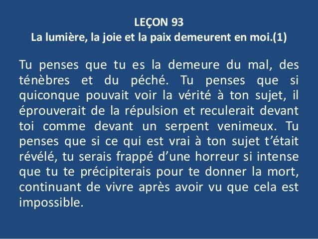 LEÇON 93 La lumière, la joie et la paix demeurent en moi.(1) Tu penses que tu es la demeure du mal, des ténèbres et du péc...