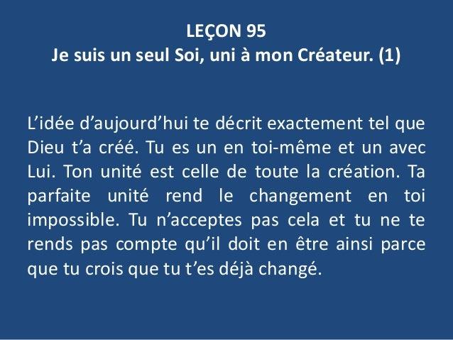 LEÇON 95 Je suis un seul Soi, uni à mon Créateur. (1) L'idée d'aujourd'hui te décrit exactement tel que Dieu t'a créé. Tu ...