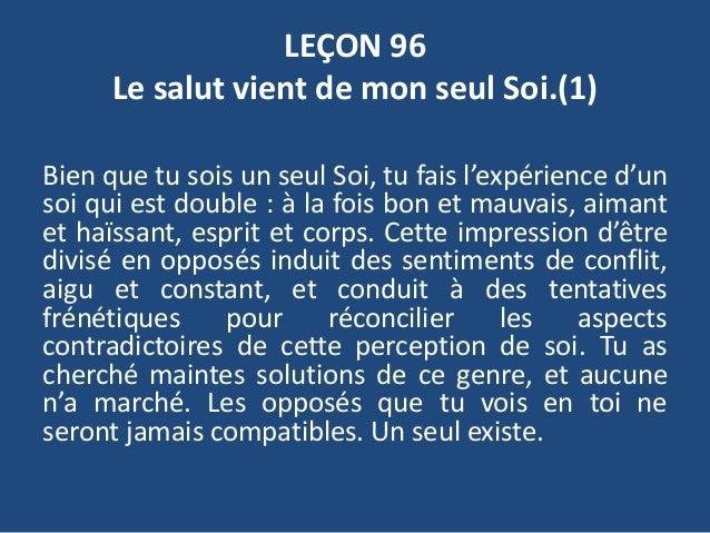 LEÇON 96 Le salut vient de mon seul Soi.(1) Bien que tu sois un seul Soi, tu fais l'expérience d'un soi qui est double : à...