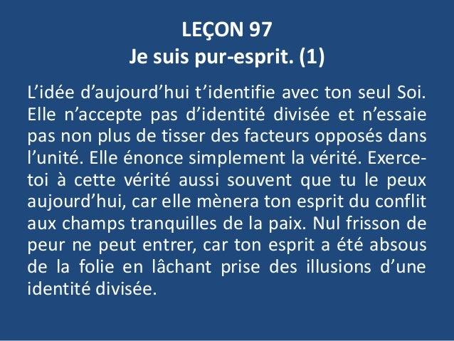 LEÇON 97 Je suis pur-esprit. (1) L'idée d'aujourd'hui t'identifie avec ton seul Soi. Elle n'accepte pas d'identité divisée...
