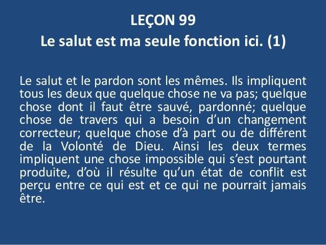 LEÇON 99 Le salut est ma seule fonction ici. (1) Le salut et le pardon sont les mêmes. Ils impliquent tous les deux que qu...