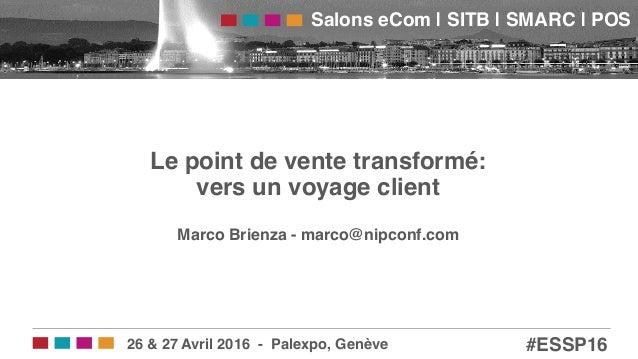 Salons eCom | SITB | SMARC | POS! #ESSP16!26 & 27 Avril 2016 - Palexpo, Genève! Le point de vente transformé: vers un voy...