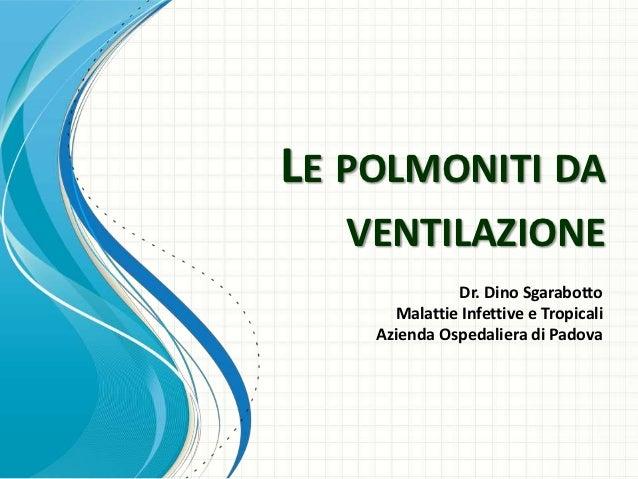 LE POLMONITI DA   VENTILAZIONE              Dr. Dino Sgarabotto      Malattie Infettive e Tropicali    Azienda Ospedaliera...